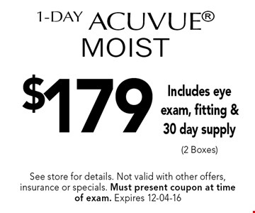 $179 1-Day Acuvue MOIST Includes eye exam, fitting &30 day supply (2 Boxes). See store for details. Not valid with other offers, insurance or specials. Must present coupon at timeof exam. Expires 12-04-16