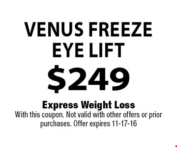 Venus Freeze Eye Lift $249 . Express Weight Loss With this coupon. Not valid with other offers or prior purchases. Offer expires 11-17-16