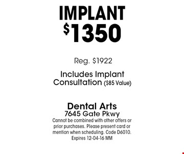 IMPlANT$1350. Dental Arts7645 Gate PkwyCannot be combined with other offers or prior purchases. Please present card or mention when scheduling. Code D6010. Expires 12-04-16 MM