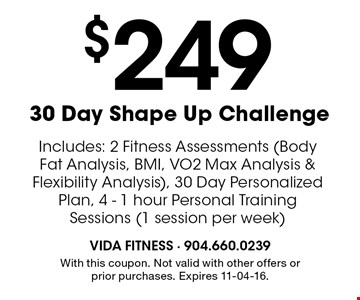 $249 30 Day Shape Up Challenge. With this coupon. Not valid with other offers or prior purchases. Expires 11-04-16.