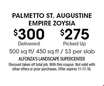 $300Delivered$275Picked UpPALMETTO ST. AUGUSTINEEMPIRE ZOYSIA500 sq ft/ 450 sq ft / $3 per slab. ALFONZA'S LANDSCAPE SUPERCENTERDiscount taken off total job. With this coupon. Not valid with other offers or prior purchases. Offer expires 11-17-16.
