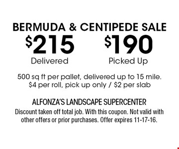 $215Delivered$190Picked UpBERMUDA & CENTIPEDE SALE500 sq ft per pallet, delivered up to 15 mile. $4 per roll, pick up only / $2 per slab. ALFONZA'S LANDSCAPE SUPERCENTERDiscount taken off total job. With this coupon. Not valid with other offers or prior purchases. Offer expires 11-17-16.