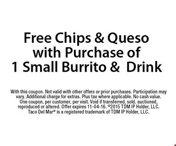 Free Chips & Quesowith Purchase of 1 Small Burrito &Drink. With this coupon. Not valid with other offers or prior purchases. Participation may vary. Additional charge for extras. Plus tax where applicable. No cash value. One coupon, per customer, per visit. Void if transferred, sold, auctioned, reproduced or altered. Offer expires 11-04-16. 2015 TDM IP Holder, LLC. Taco Del Mar is a registered trademark of TDM IP Holder, LLC.