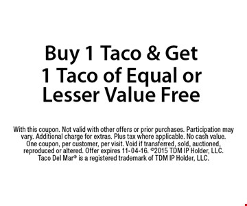 Buy 1 Taco & Get 1 Taco of Equal or Lesser Value Free. With this coupon. Not valid with other offers or prior purchases. Participation may vary. Additional charge for extras. Plus tax where applicable. No cash value. One coupon, per customer, per visit. Void if transferred, sold, auctioned, reproduced or altered. Offer expires 11-04-16. 2015 TDM IP Holder, LLC. Taco Del Mar is a registered trademark of TDM IP Holder, LLC.