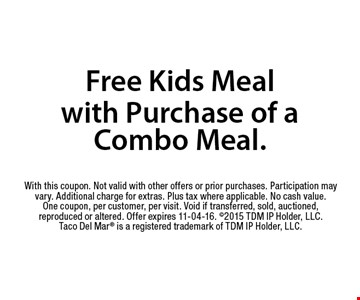 Free Kids Meal with Purchase of a Combo Meal.. With this coupon. Not valid with other offers or prior purchases. Participation may vary. Additional charge for extras. Plus tax where applicable. No cash value. One coupon, per customer, per visit. Void if transferred, sold, auctioned, reproduced or altered. Offer expires 11-04-16. 2015 TDM IP Holder, LLC. Taco Del Mar is a registered trademark of TDM IP Holder, LLC.