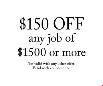$150 OFF any job of $1500 or more. Not valid with any other offer. Valid with coupon only.