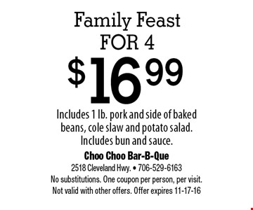 $16.99 Family Feast for 4. Choo Choo Bar-B-Que 2518 Cleveland Hwy. - 706-529-6163 No substitutions. One coupon per person, per visit.Not valid with other offers. Offer expires 11-17-16
