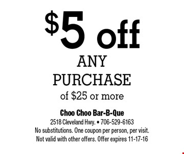 $5 off Any Purchase of $25 or more. Choo Choo Bar-B-Que 2518 Cleveland Hwy. - 706-529-6163 No substitutions. One coupon per person, per visit.Not valid with other offers. Offer expires 11-17-16