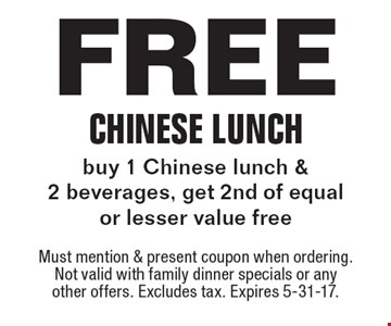 Free Chinese Lunch. Buy 1 Chinese lunch & 2 beverages, get 2nd of equal or lesser value free. Must mention & present coupon when ordering. Not valid with family dinner specials or any other offers. Excludes tax. Expires 5-31-17.