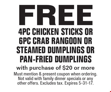 Free 4pc chicken sticks or 6pc crab rangoon or steamed dumplings or pan-fried dumplings with purchase of $20 or more. Must mention & present coupon when ordering. Not valid with family dinner specials or any other offers. Excludes tax. Expires 5-31-17.