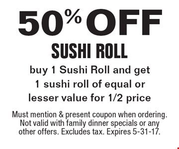 50% off Sushi Roll. Buy 1 Sushi Roll and get 1 sushi roll of equal or lesser value for 1/2 price. Must mention & present coupon when ordering. Not valid with family dinner specials or any other offers. Excludes tax. Expires 5-31-17.
