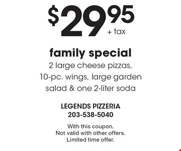 Family special! $29.95 + tax for 2 large cheese pizzas, 10-pc. wings, large garden salad & one 2-liter soda. With this coupon. Not valid with other offers. Limited time offer.