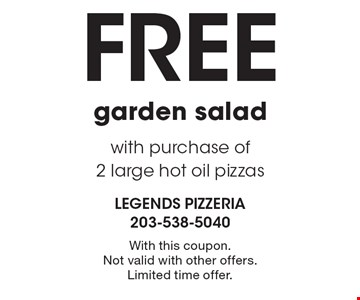 Free garden salad with purchase of 2 large hot oil pizzas. With this coupon. Not valid with other offers. Limited time offer.