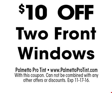 $10 OFF Two Front Windows. Palmetto Pro Tint - www.PalmettoProTint.comWith this coupon. Can not be combined with any other offers or discounts. Exp 11-17-16.