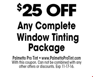 $25 OFF Any Complete Window Tinting Package. Palmetto Pro Tint - www.PalmettoProTint.comWith this coupon. Can not be combined with any other offers or discounts. Exp 11-17-16.