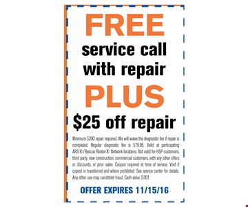 FREE service call with repairPLUS $25 off repair. Minimum $200 repair required. We will waive the diagnostic fee if repair is completed. Regular diagnostic fee is $79.95. Valid at participating ARS/Rescue Rooter Network locations. Not valid for HSP customers, third party, new construction, commercial customers, with any other offersor discounts, or prior sales. Coupon required at time of service. Void if copied or transferred and where prohibited. See service center for details. Any other use may constitute fraud. Cash value $.001.. OFFER EXPIRES 11/15/16