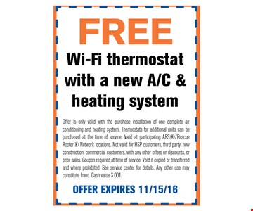 FREE Wi-Fi thermostat with a new A/C & heating system. ROffer is only valid with the purchase installation of one complete air conditioning and heating system. Thermostats for additional units can be purchased at the time of service. Valid at participating ARS/Rescue Rooter Network locations. Not valid for HSP customers, third party, newconstruction, commercial customers, with any other offers or discounts, or prior sales. Coupon required at time of service. Void if copied or transferred and where prohibited. See service center for details. Any other use may constitute fraud. Cash value $.001. OFFER EXPIRES 11/15/16