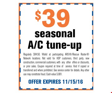 $39 A/C tune-upseasonal. Regularly $84.50. VValid at participating ARS/Rescue Rooter Network locations. Not valid for HSP customers, third party, new construction, commercial customers, with any other offers or discounts, or prior sales. Coupon required at time of service. Void if copied or transferred and where prohibited. See service center for details. Any other use may constitute fraud. Cash value $.001. OFFER EXPIRES 11/15/16