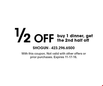 1/2 Off buy 1 dinner, get the 2nd half off. With this coupon. Not valid with other offers or prior purchases. Expires 11-17-16.