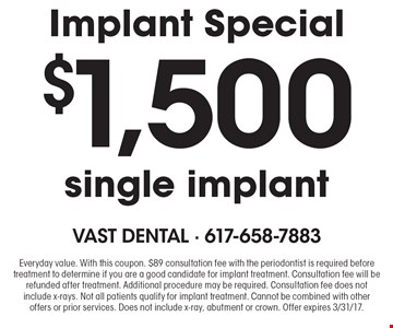 Implant Special $1,500 single implant. Everyday value. With this coupon. $89 consultation fee with the periodontist is required before treatment to determine if you are a good candidate for implant treatment. Consultation fee will be refunded after treatment. Additional procedure may be required. Consultation fee does not include x-rays. Not all patients qualify for implant treatment. Cannot be combined with other offers or prior services. Does not include x-ray, abutment or crown. Offer expires 3/31/17.