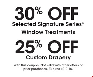30% off Selected Signature SeriesWindow Treatments or 25% off Custom Drapery. With this coupon. Not valid with other offers or prior purchases. Expires 12-2-16.
