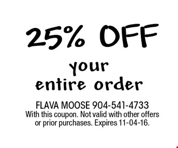 25% off your entire order. FLAVA MOOSE 904-541-4733 With this coupon. Not valid with other offers or prior purchases. Expires 11-04-16.