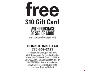 Free $10 Gift Card with purchase of $50 or more. Must be used on next visit. 1 coupon per table, per visit only. With this coupon. Not valid with other offers. Limited one time use only. Only valid at East Cobb Marietta location (for dine in and take-out only). Must present coupon with purchase. Expires 12-9-16.