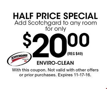 $20.00Add Scotchgard to any room for only. With this coupon. Not valid with other offers or prior purchases. Expires 11-17-16.