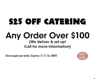 $25 OFF catering Any Order Over $100 (We deliver & set up!Call for more information). One coupon per order. Expires 11-11-16. MINT