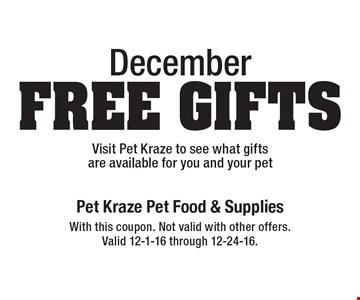 December Free Gifts Visit Pet Kraze to see what gifts are available for you and your pet. With this coupon. Not valid with other offers. Valid 12-1-16 through 12-24-16.