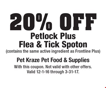 20% Off Petlock PlusFlea & Tick Spoton (contains the same active ingredient as Frontline Plus). With this coupon. Not valid with other offers. Valid 12-1-16 through 3-31-17.