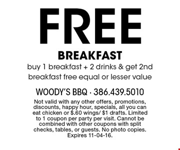 Free BREAKFAST buy 1 breakfast + 2 drinks & get 2nd breakfast free equal or lesser value. Not valid with any other offers, promotions, discounts, happy hour, specials, all you can eat chicken or $.60 wings/ $1 drafts. Limited to 1 coupon per party per visit. Cannot be combined with other coupons with split checks, tables, or guests. No photo copies. Expires 11-04-16.
