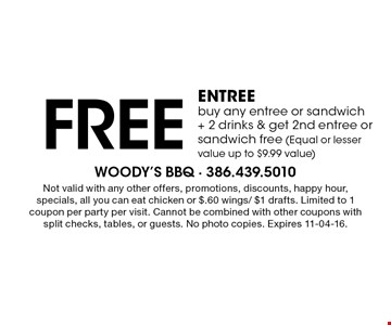 Free ENTREE buy any entree or sandwich+ 2 drinks & get 2nd entree or sandwich free (Equal or lesser value up to $9.99 value). Not valid with any other offers, promotions, discounts, happy hour, specials, all you can eat chicken or $.60 wings/ $1 drafts. Limited to 1 coupon per party per visit. Cannot be combined with other coupons with split checks, tables, or guests. No photo copies. Expires 11-04-16.