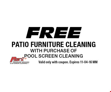 Free patio furniture cleaningwith purchase ofpool screen cleaning. Valid only with coupon. Expires 11-04-16 MM