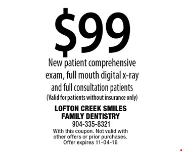 $99 New patient comprehensive exam, full mouth digital x-ray and full consultation patients (Valid for patients without insurance only). With this coupon. Not valid with other offers or prior purchases. Offer expires 11-04-16