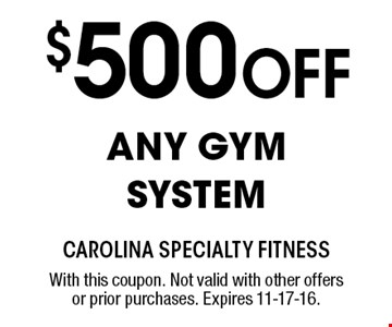 $500 Off ANY GYM SYSTEM. With this coupon. Not valid with other offers or prior purchases. Expires 11-17-16.
