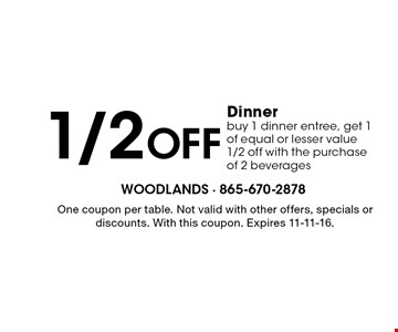 1/2 Off Dinner buy 1 dinner entree, get 1 of equal or lesser value 1/2 off with the purchase of 2 beverages . One coupon per table. Not valid with other offers, specials or discounts. With this coupon. Expires 11-11-16.