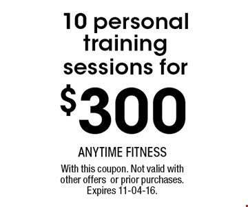 $300 10 personal training sessions for. With this coupon. Not valid withother offersor prior purchases.Expires 11-04-16.