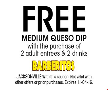 FREE MEDIUM QUESO DIP. JACKSONVILLE With this coupon. Not valid with other offers or prior purchases. Expires 11-04-16.