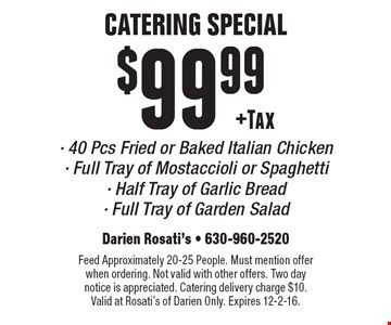 Catering Special $99.99 +Tax 40 Pcs Fried or Baked Italian Chicken. Full Tray of Mostaccioli or Spaghetti, Half Tray of Garlic Bread and Full Tray of Garden Salad. Feed Approximately 20-25 People. Must mention offer when ordering. Not valid with other offers. Two day notice is appreciated. Catering delivery charge $10. Valid at Rosati's of Darien Only. Expires 12-2-16.