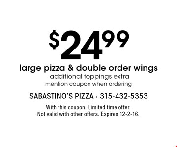 $24.99 large pizza & double order wings additional toppings extra. Mention coupon when ordering. With this coupon. Limited time offer. Not valid with other offers. Expires 12-2-16.