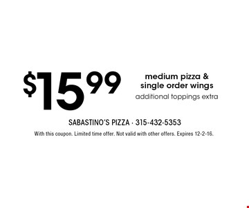 $15.99 medium pizza & single order wings. Additional toppings extra. With this coupon. Limited time offer. Not valid with other offers. Expires 12-2-16.