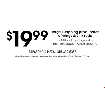 $19.99 large 1-topping pizza, order of wings & 2-ltr soda. Additional toppings extra. Mention coupon when ordering. With this coupon. Limited time offer. Not valid with other offers. Expires 12-2-16.