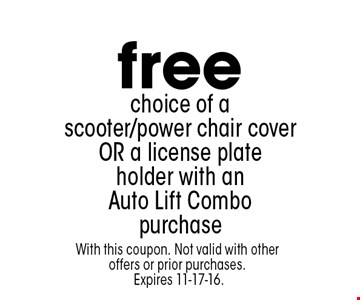free choice of a scooter/power chair cover OR a license plate holder with an Auto Lift Combo purchase. With this coupon. Not valid with other offers or prior purchases. Expires 11-17-16.
