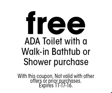 free ADA Toilet with a Walk-in Bathtub or Shower purchase. With this coupon. Not valid with other offers or prior purchases. Expires 11-17-16.