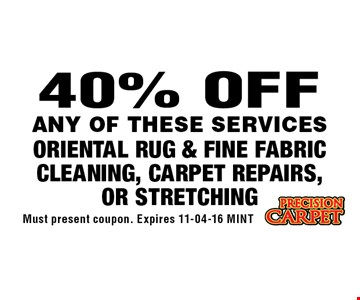 40% OFF ORIENTAL RUG & FINE FABRIC CLEANING, CARPET REPAIRS, OR STRETCHING. Must present coupon. Expires 11-04-16 MINT