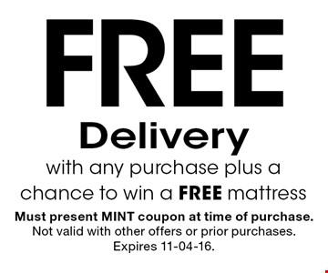 Free Deliverywith any purchase plus a chance to win a FREE mattress. Must present MINT coupon at time of purchase. Not valid with other offers or prior purchases. Expires 11-04-16.