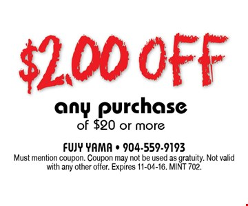 $2.00 off any purchase of $20 or more. FUJY YAMA - 904-559-9193Must mention coupon. Coupon may not be used as gratuity. Not valid with any other offer. Expires 11-04-16. MINT 702.