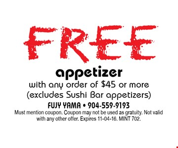 free appetizerwith any order of $45 or more (excludes Sushi Bar appetizers). FUJY YAMA - 904-559-9193Must mention coupon. Coupon may not be used as gratuity. Not valid with any other offer. Expires 11-04-16. MINT 702.