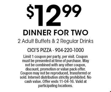 $12 .99 DINNER FOR TWO2 Adult Buffets & 2 Regular Drinks. Limit 1 coupon per party, per visit. Coupon must be presented at time of purchase. May not be combined with any other coupon, discount, promotion or value pack offer. Coupon may not be reproduced, transferred or sold. Internet distribution strictly prohibited. No cash value. Offer ends 11-04-16. Valid at participating locations.